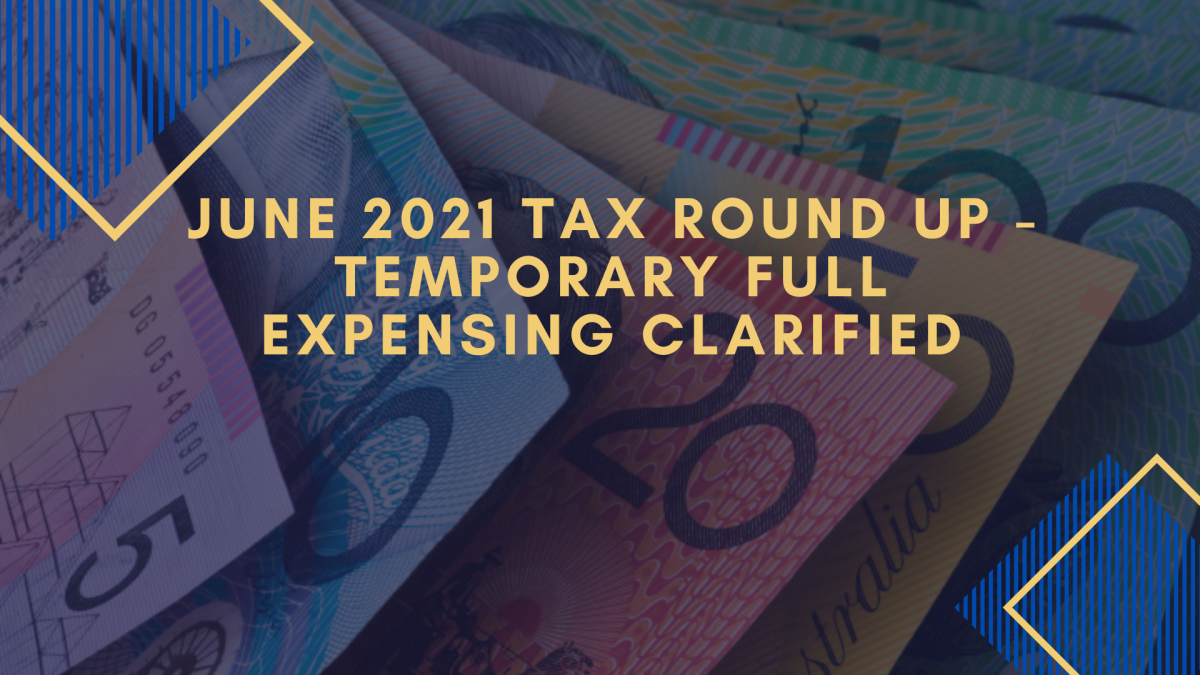 June 2021 Tax Round Up - temporary full expensing clarified